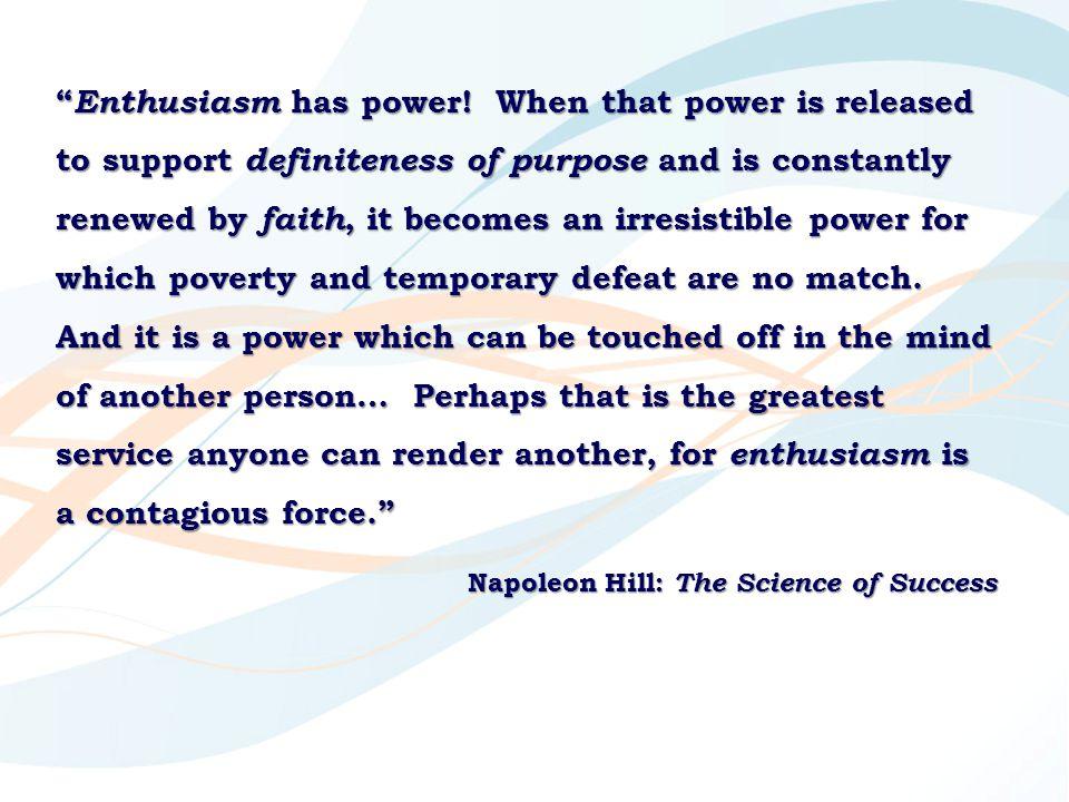 Enthusiasm has power! When that power is released to support definiteness of purpose and is constantly renewed by faith, it becomes an irresistible power for which poverty and temporary defeat are no match. And it is a power which can be touched off in the mind of another person… Perhaps that is the greatest service anyone can render another, for enthusiasm is a contagious force.