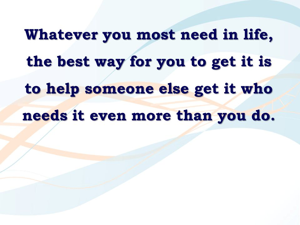 Whatever you most need in life, the best way for you to get it is to help someone else get it who needs it even more than you do.