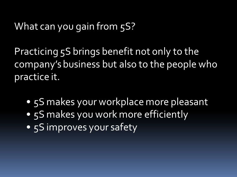 What can you gain from 5S Practicing 5S brings benefit not only to the. company's business but also to the people who practice it.