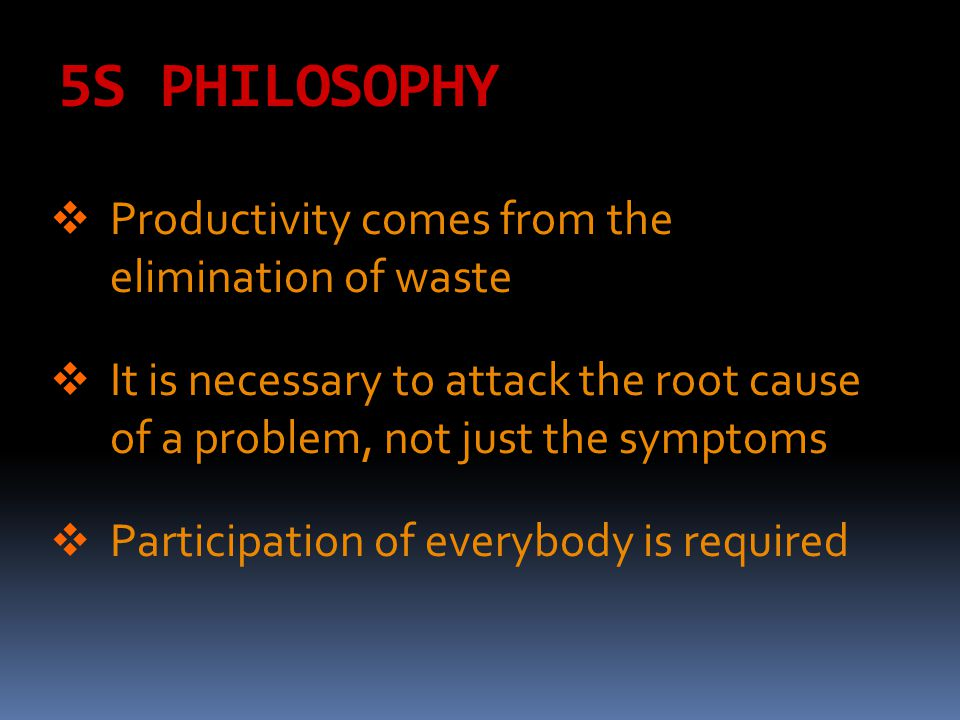 5S PHILOSOPHY Productivity comes from the elimination of waste
