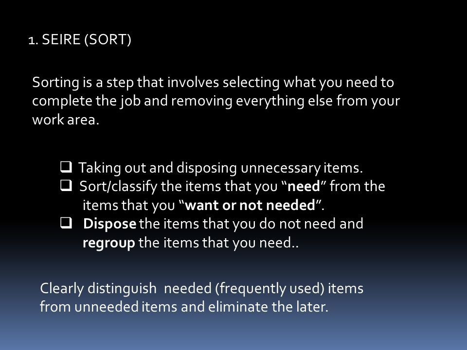 1. SEIRE (SORT) Sorting is a step that involves selecting what you need to complete the job and removing everything else from your work area.