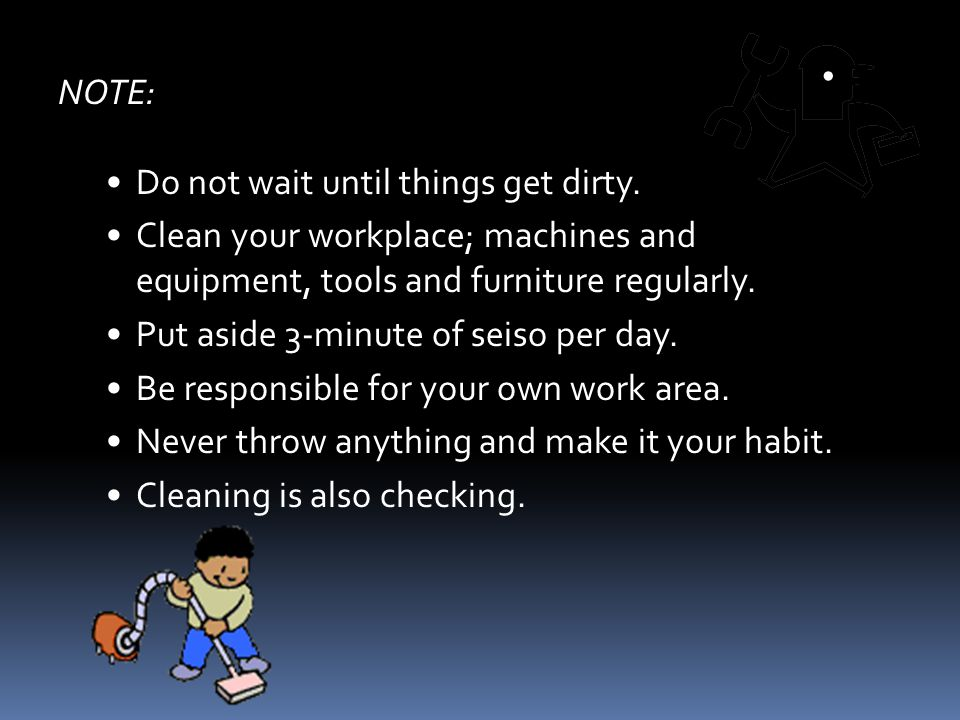 NOTE: Do not wait until things get dirty. Clean your workplace; machines and equipment, tools and furniture regularly.