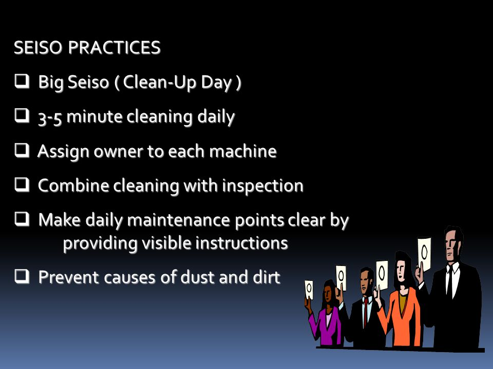SEISO PRACTICES Big Seiso ( Clean-Up Day ) 3-5 minute cleaning daily. Assign owner to each machine.