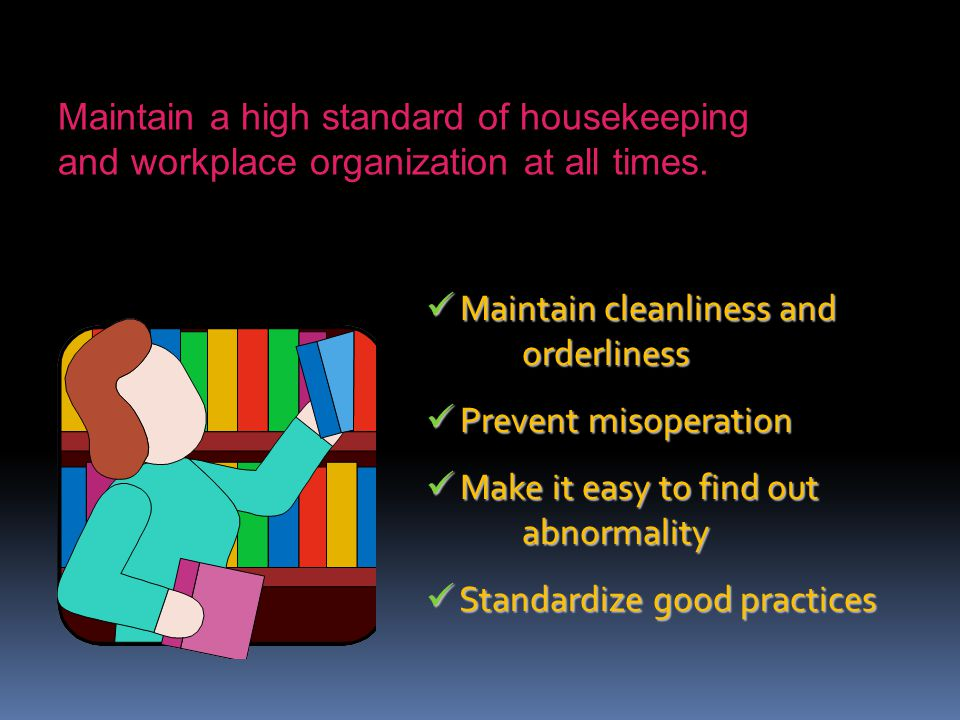 Maintain a high standard of housekeeping and workplace organization at all times.