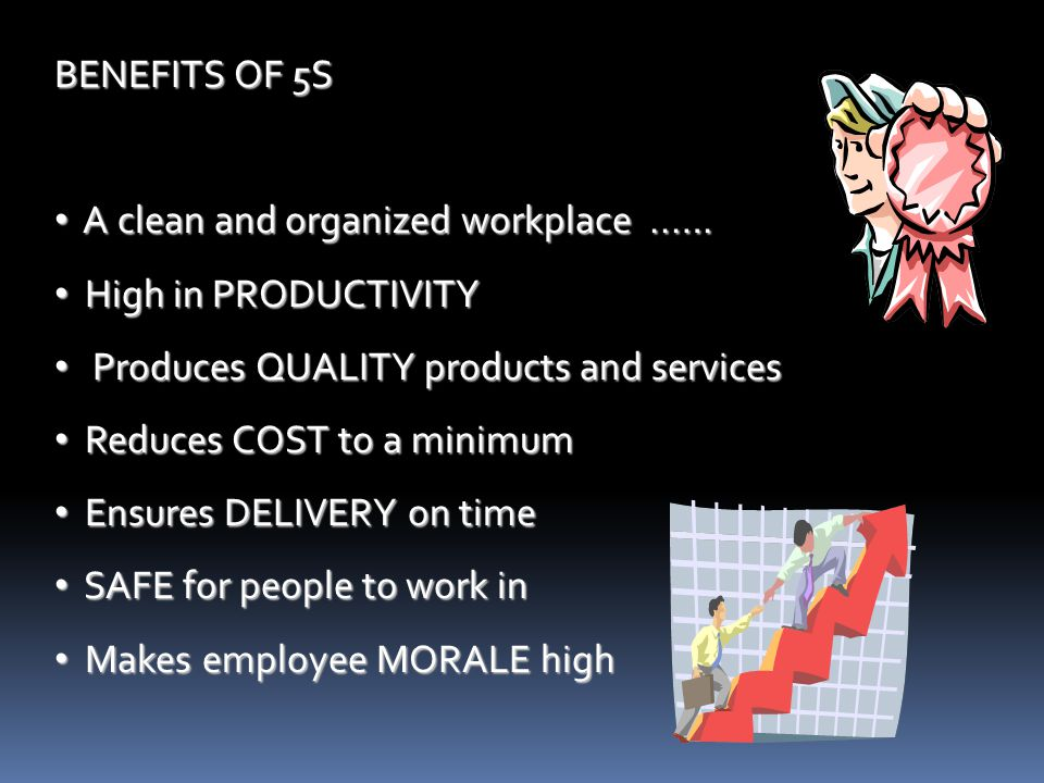 BENEFITS OF 5S A clean and organized workplace ..…. High in PRODUCTIVITY. Produces QUALITY products and services.