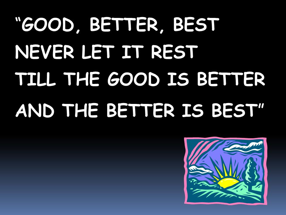 GOOD, BETTER, BEST NEVER LET IT REST TILL THE GOOD IS BETTER AND THE BETTER IS BEST