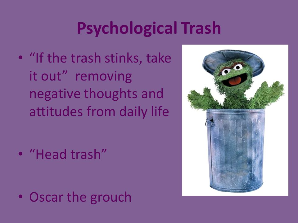 Psychological Trash If the trash stinks, take it out removing negative thoughts and attitudes from daily life.