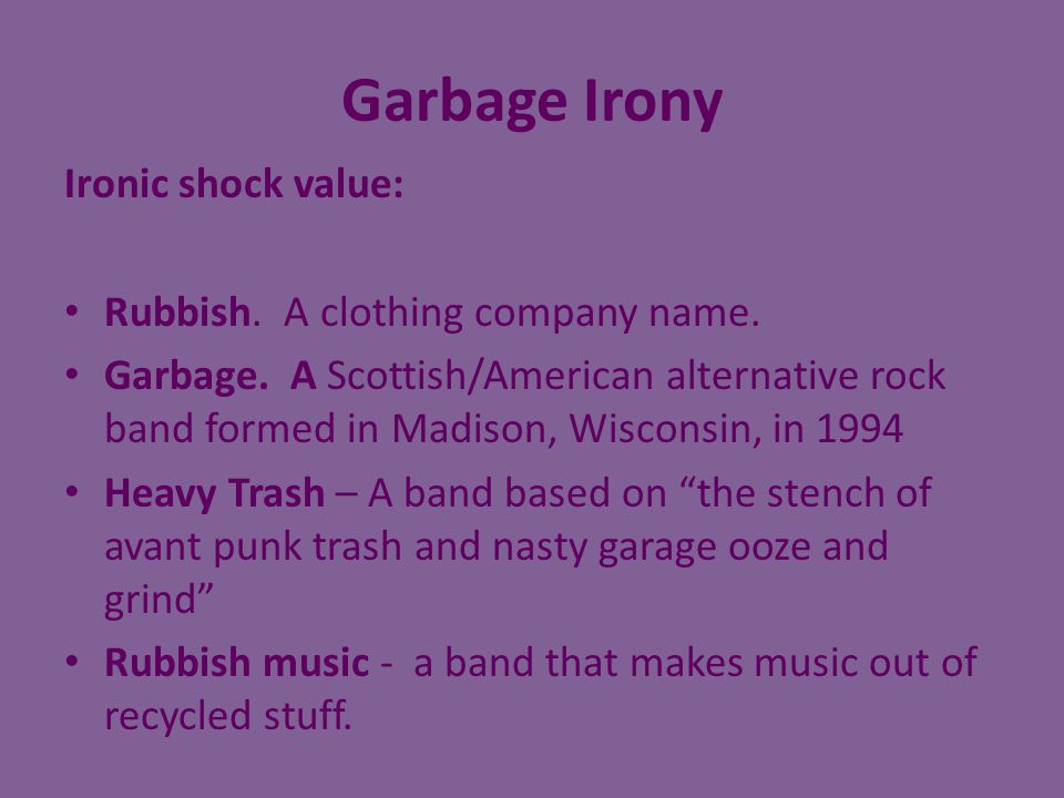 Garbage Irony Ironic shock value: Rubbish. A clothing company name.