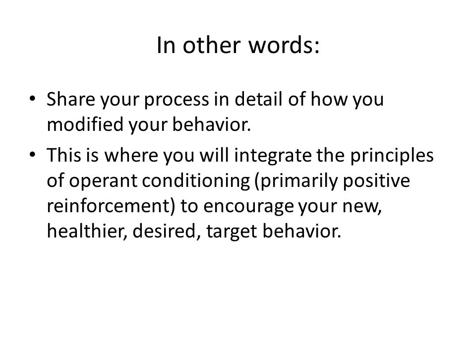 In other words: Share your process in detail of how you modified your behavior.