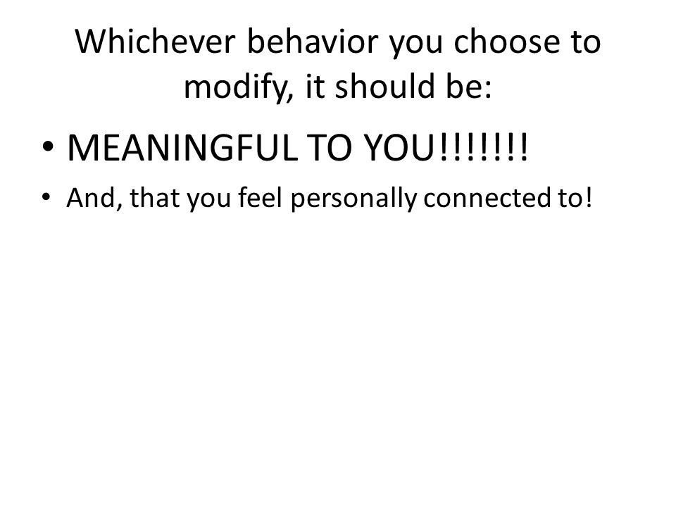 Whichever behavior you choose to modify, it should be: