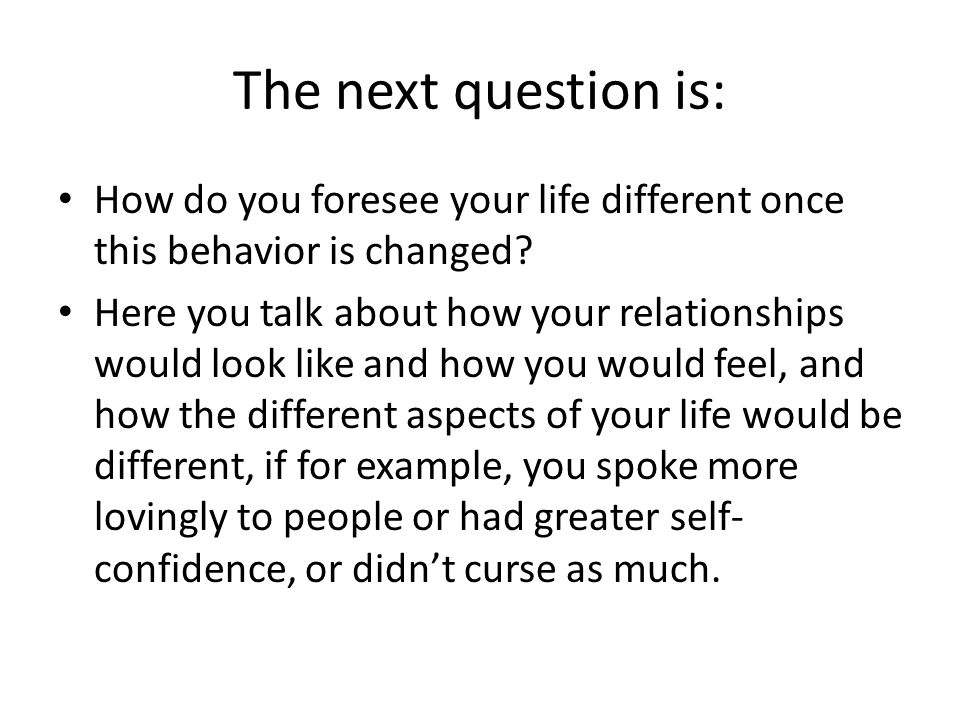 The next question is: How do you foresee your life different once this behavior is changed