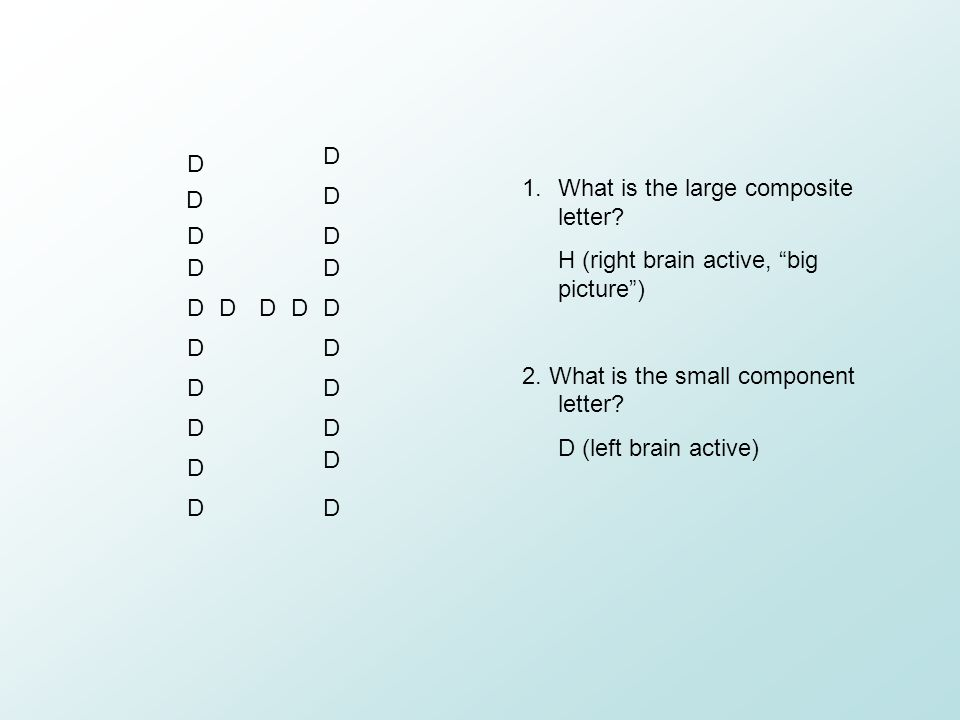 D What is the large composite letter H (right brain active, big picture ) 2. What is the small component letter