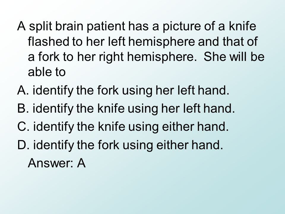 A split brain patient has a picture of a knife flashed to her left hemisphere and that of a fork to her right hemisphere. She will be able to