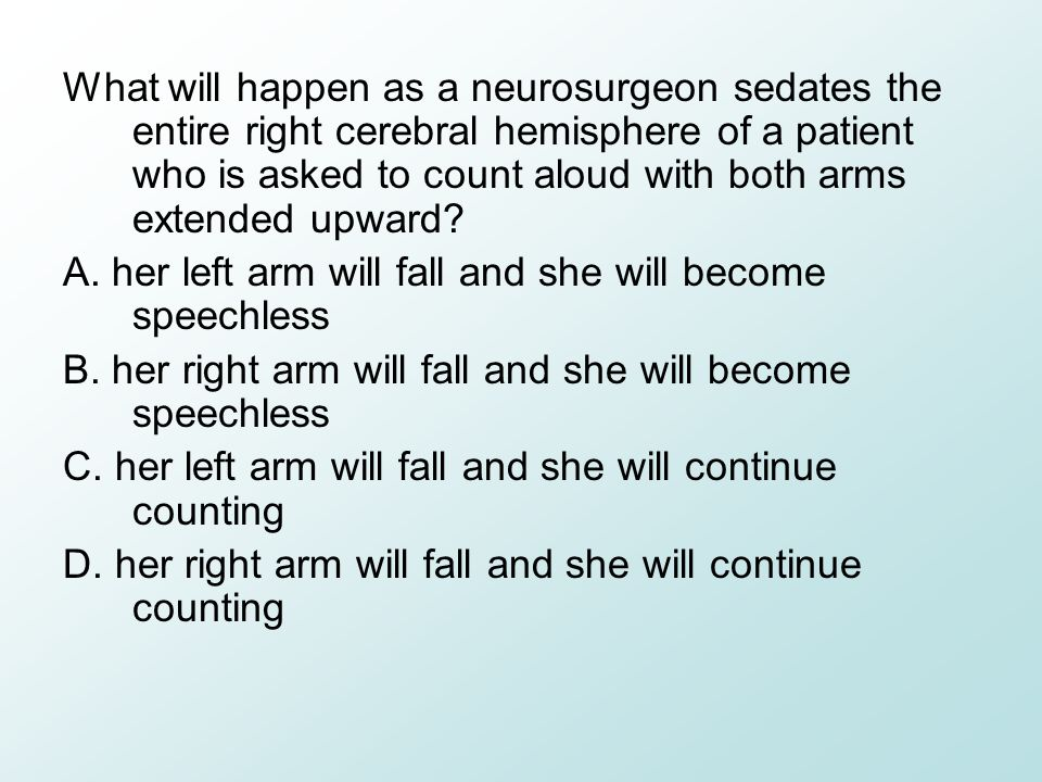 What will happen as a neurosurgeon sedates the entire right cerebral hemisphere of a patient who is asked to count aloud with both arms extended upward