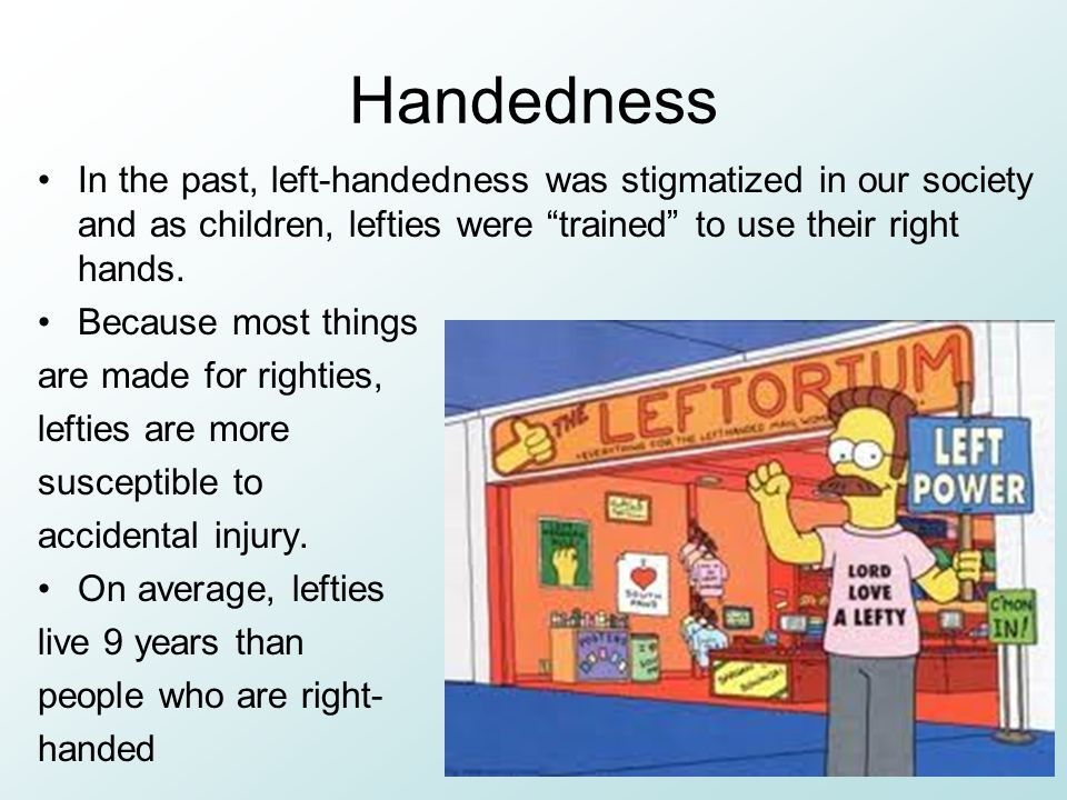 Handedness In the past, left-handedness was stigmatized in our society and as children, lefties were trained to use their right hands.