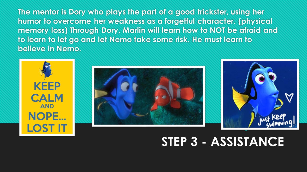 The mentor is Dory who plays the part of a good trickster, using her humor to overcome her weakness as a forgetful character. (physical memory loss) Through Dory, Marlin will learn how to NOT be afraid and to learn to let go and let Nemo take some risk. He must learn to believe in Nemo.