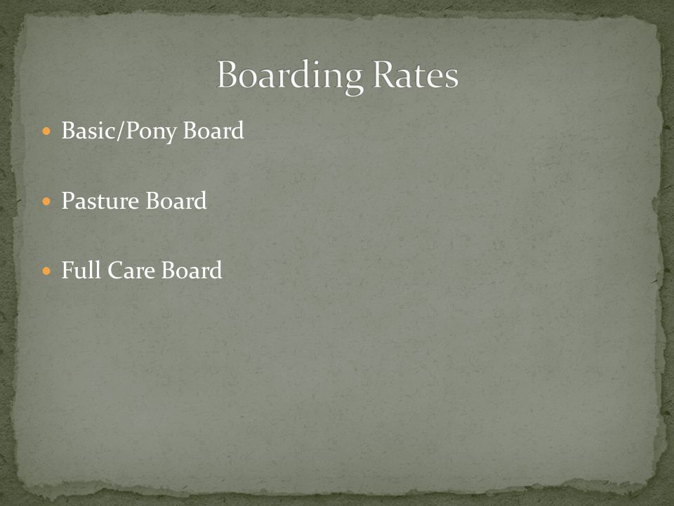 Boarding Rates Basic/Pony Board Pasture Board Full Care Board