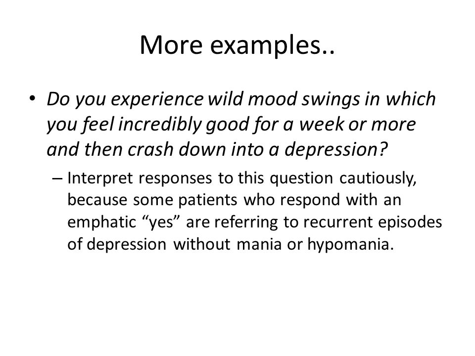 More examples.. Do you experience wild mood swings in which you feel incredibly good for a week or more and then crash down into a depression