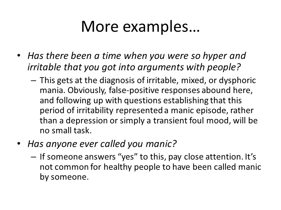 More examples… Has there been a time when you were so hyper and irritable that you got into arguments with people