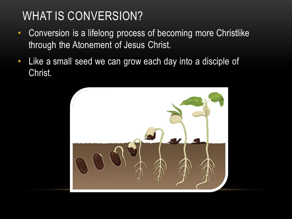 What is conversion Conversion is a lifelong process of becoming more Christlike through the Atonement of Jesus Christ.