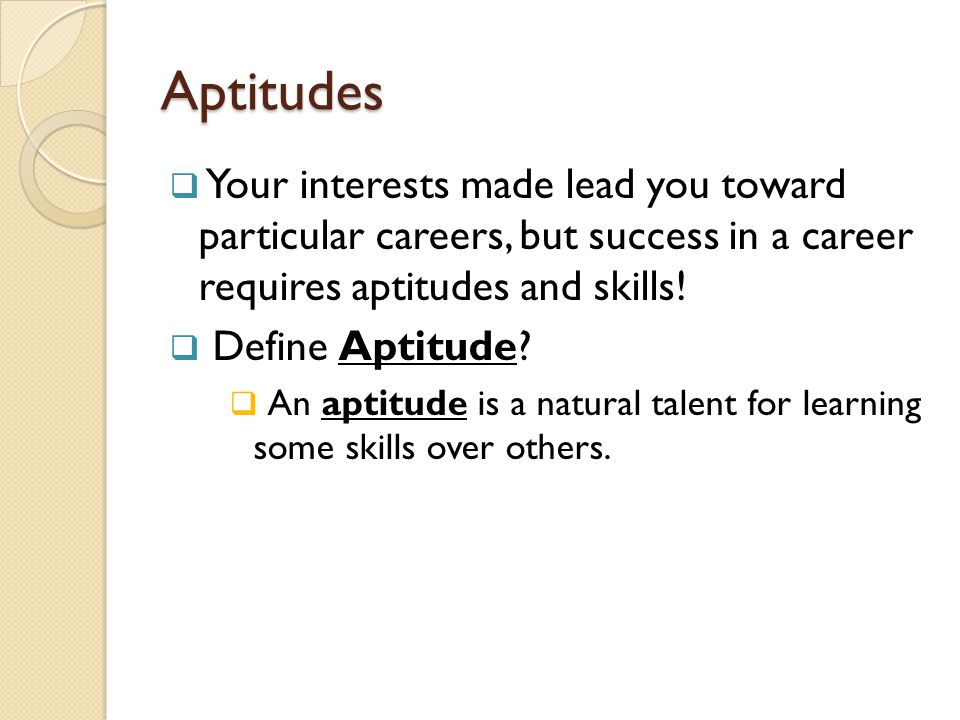 Aptitudes Your interests made lead you toward particular careers, but success in a career requires aptitudes and skills!