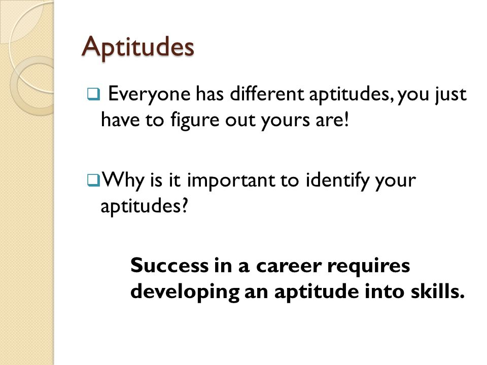 Aptitudes Everyone has different aptitudes, you just have to figure out yours are! Why is it important to identify your aptitudes
