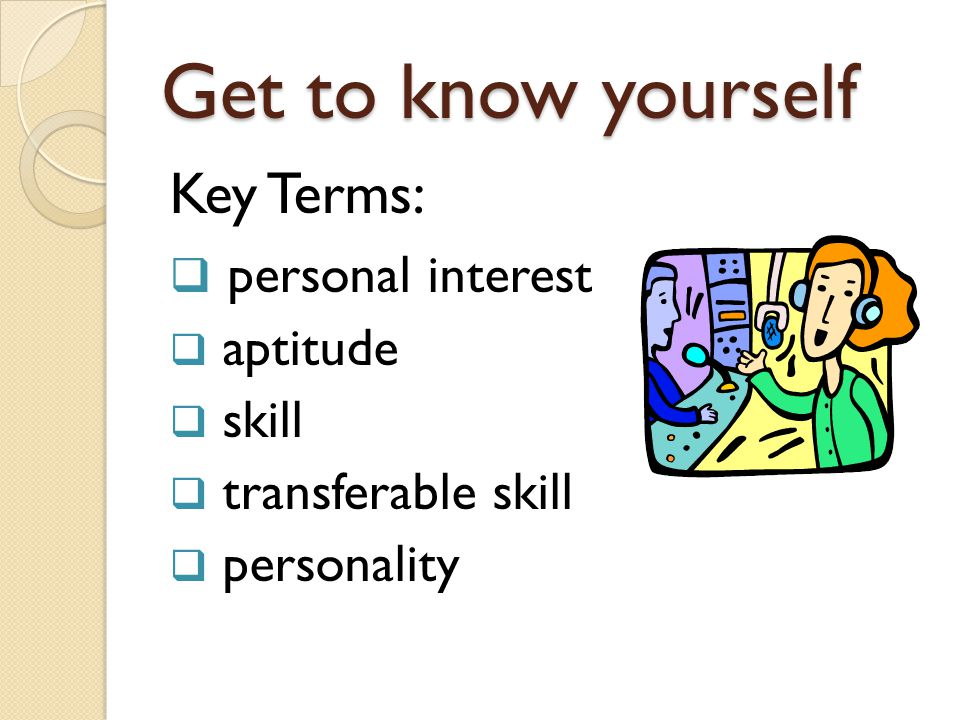 Get to know yourself Key Terms: personal interest aptitude skill