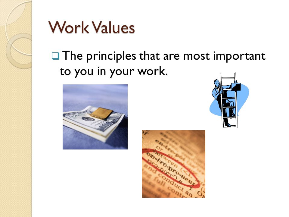 Work Values The principles that are most important to you in your work.