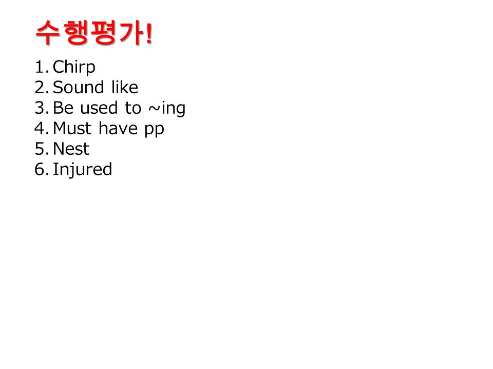 수행평가! Chirp Sound like Be used to ~ing Must have pp Nest Injured