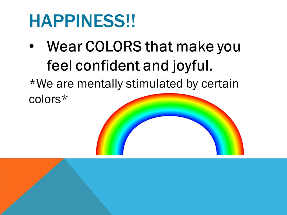 Happiness!! Wear COLORS that make you feel confident and joyful.
