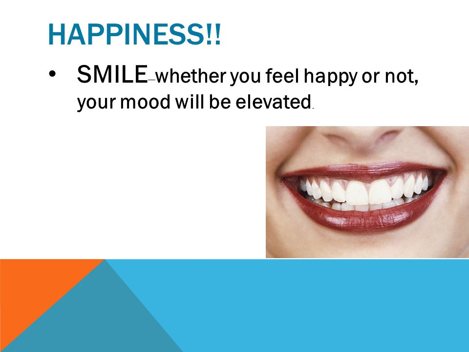 Happiness!! SMILE—whether you feel happy or not, your mood will be elevated.