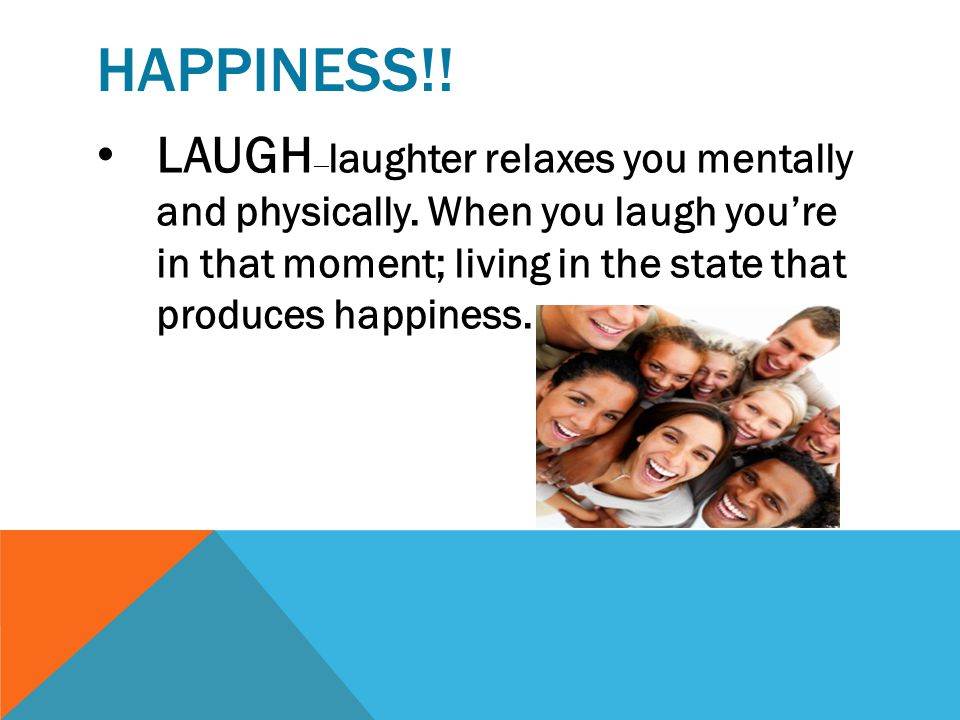 Happiness!. LAUGH—laughter relaxes you mentally and physically.