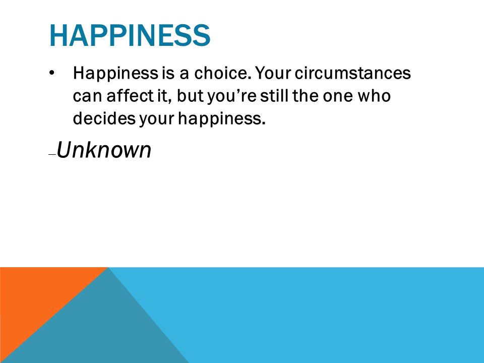 Happiness Happiness is a choice. Your circumstances can affect it, but you're still the one who decides your happiness.