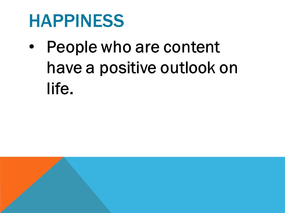 happiness People who are content have a positive outlook on life.