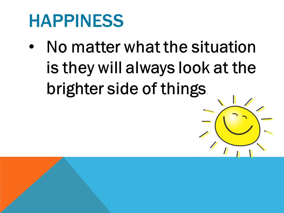 happiness No matter what the situation is they will always look at the brighter side of things.