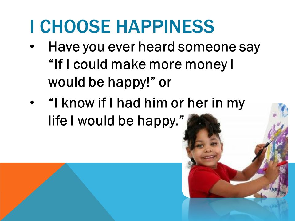 I Choose Happiness Have you ever heard someone say If I could make more money I would be happy! or.