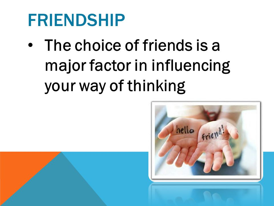 Friendship The choice of friends is a major factor in influencing your way of thinking.