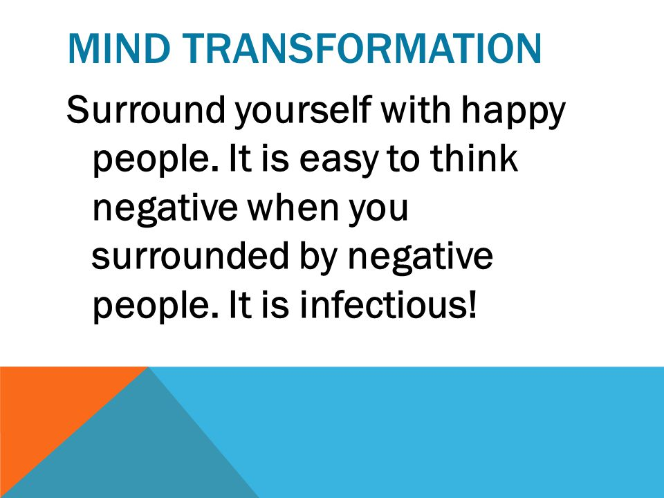 MIND TRANSFORMATION Surround yourself with happy people.