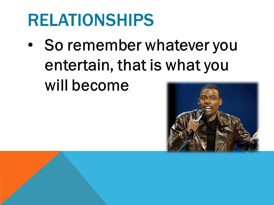relationships So remember whatever you entertain, that is what you will become.