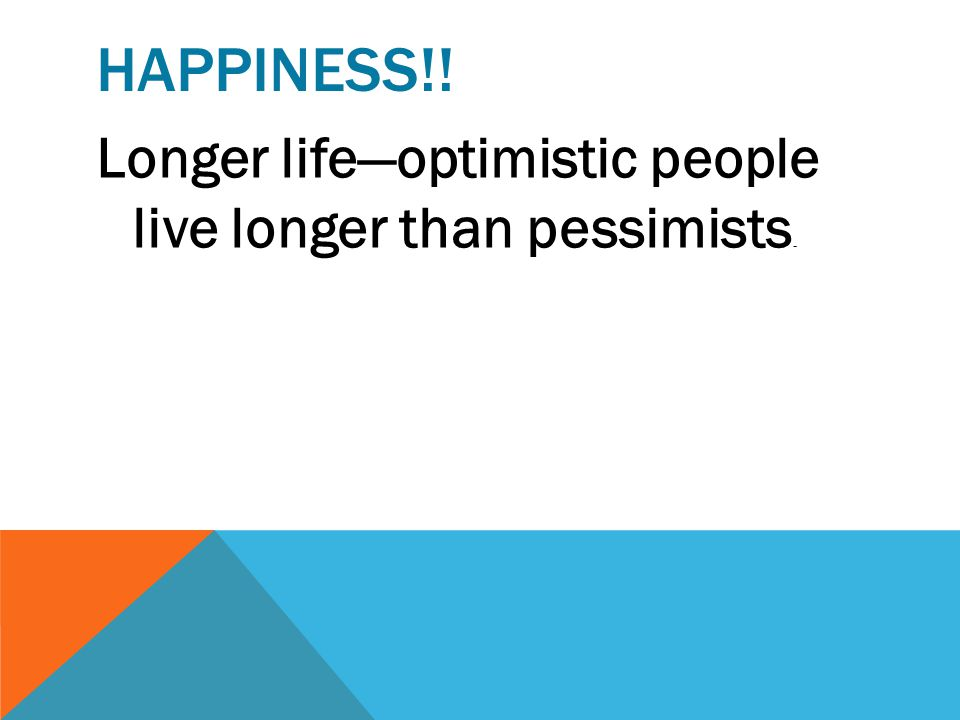 Happiness!! Longer life—optimistic people live longer than pessimists.