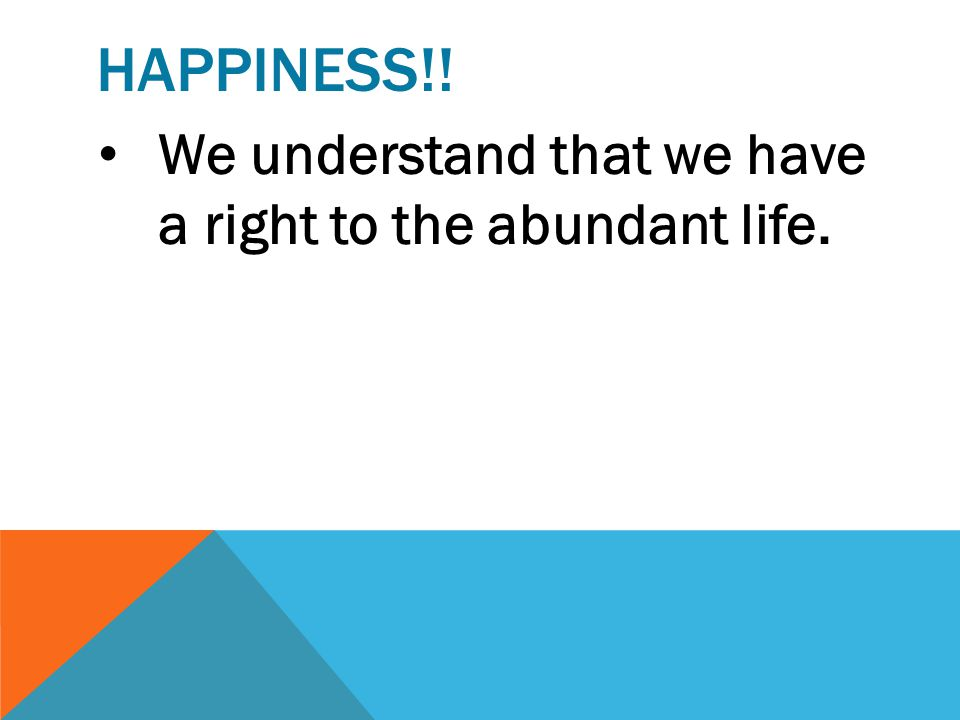 Happiness!! We understand that we have a right to the abundant life.