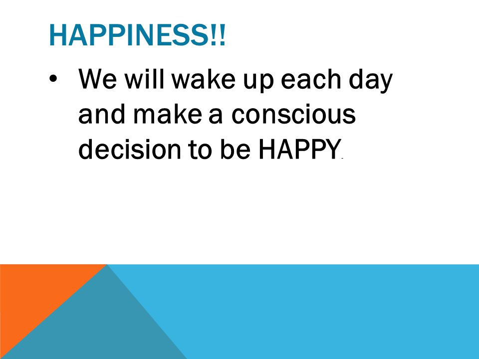 Happiness!! We will wake up each day and make a conscious decision to be HAPPY.