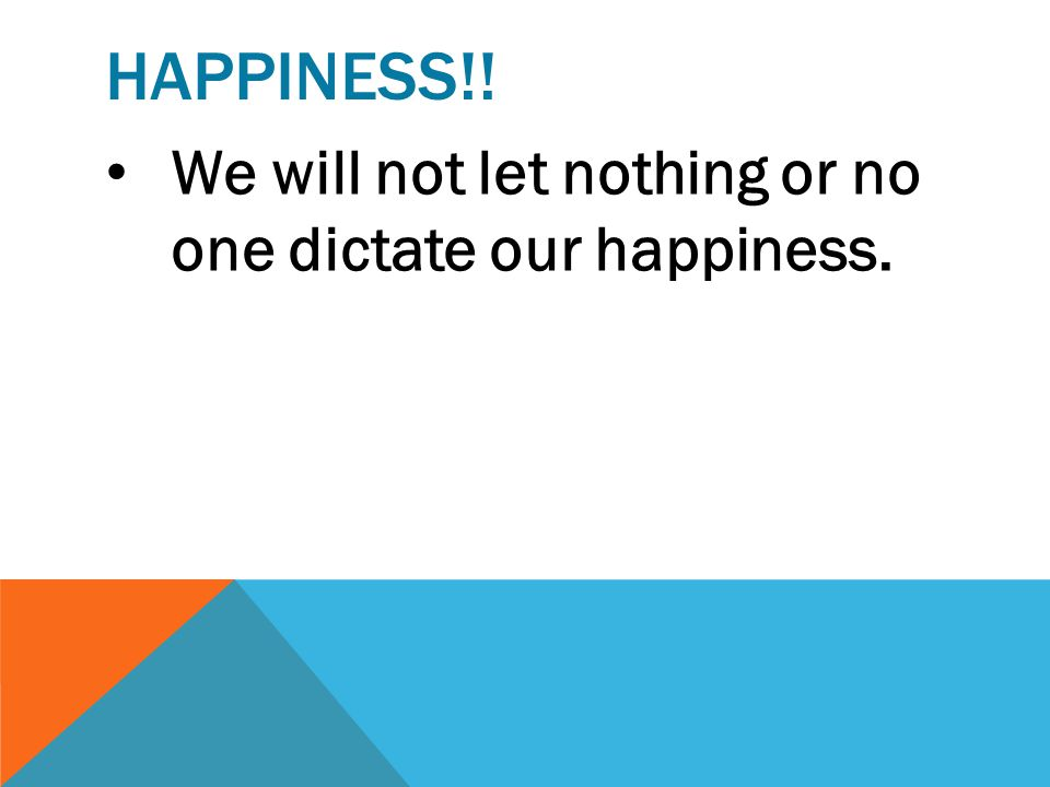 Happiness!! We will not let nothing or no one dictate our happiness.