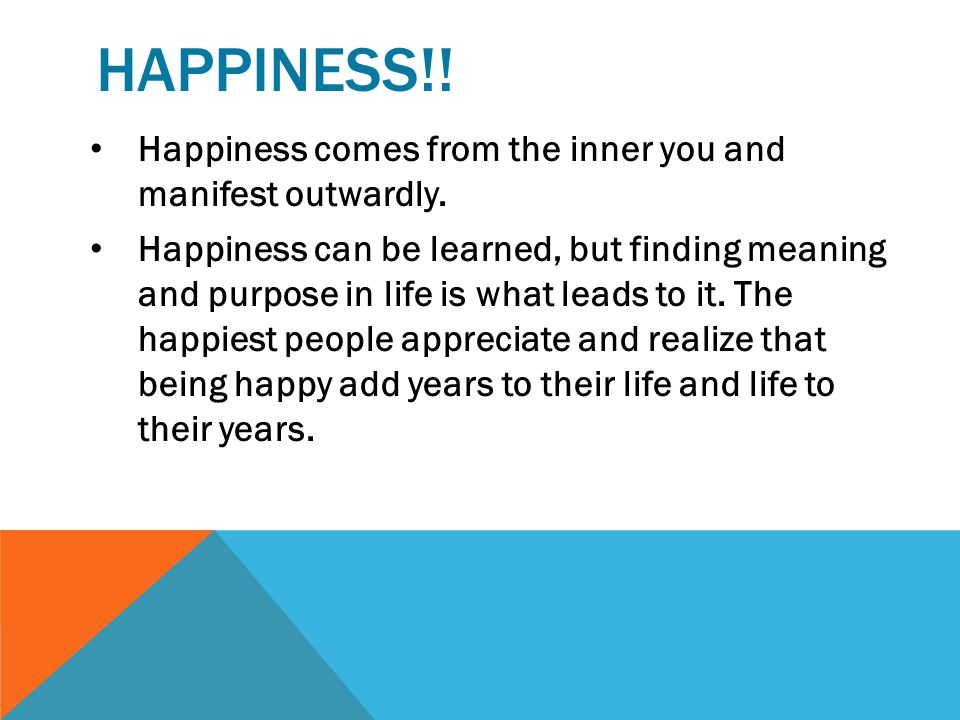 HAPPINESS!! Happiness comes from the inner you and manifest outwardly.
