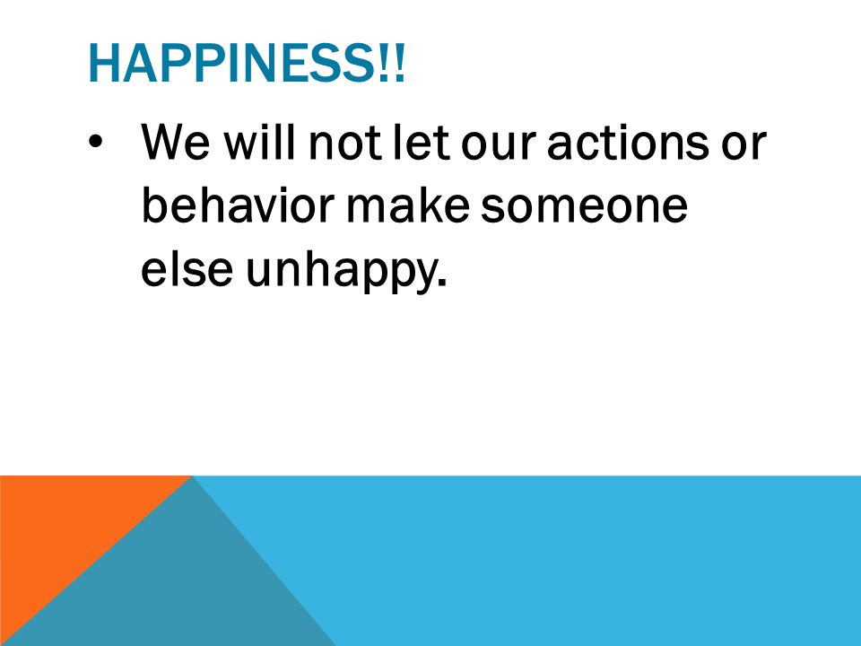 Happiness!! We will not let our actions or behavior make someone else unhappy.
