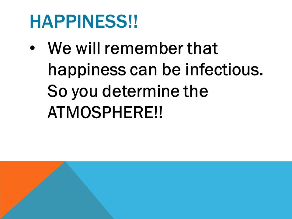 Happiness!! We will remember that happiness can be infectious. So you determine the ATMOSPHERE!!