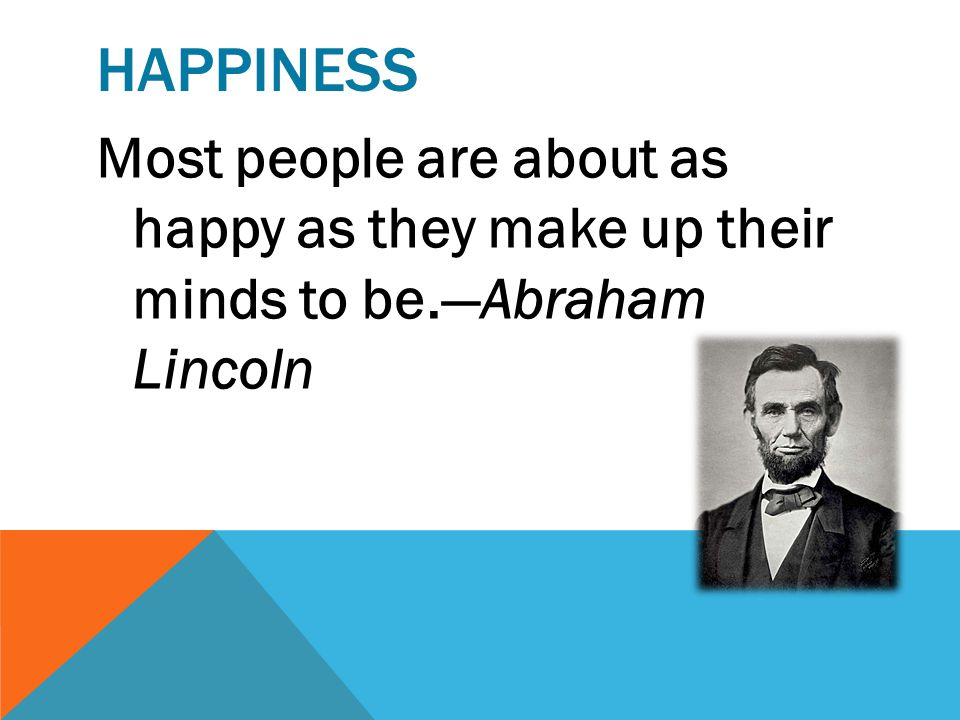 happiness Most people are about as happy as they make up their minds to be.—Abraham Lincoln