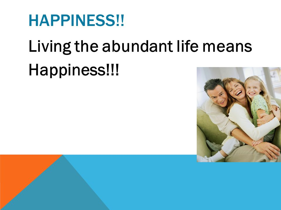 HAPPINESS!! Living the abundant life means Happiness!!!