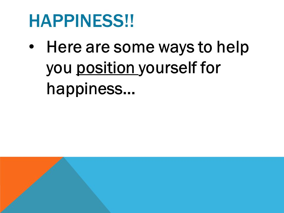 Happiness!! Here are some ways to help you position yourself for happiness…