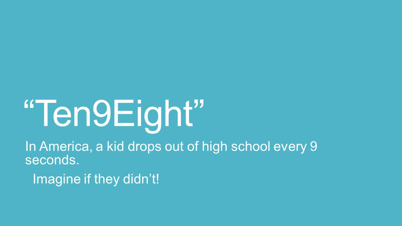 Ten9Eight In America, a kid drops out of high school every 9 seconds. Imagine if they didn't!